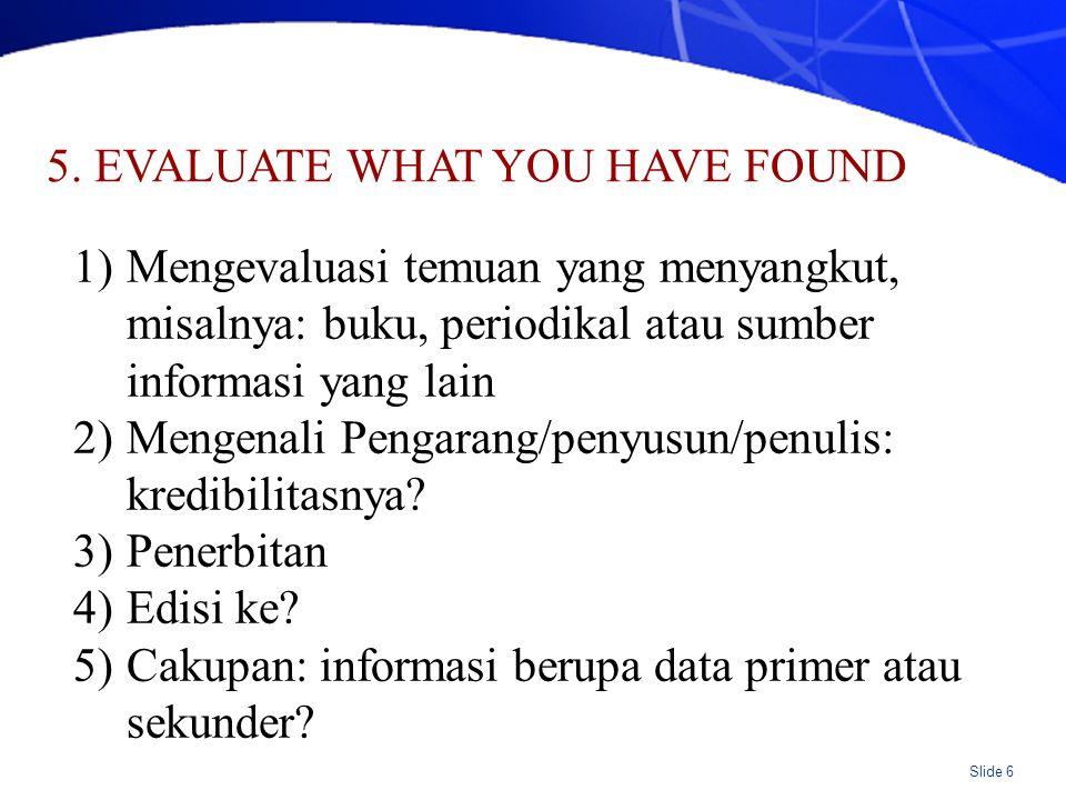 Slide 6 5. EVALUATE WHAT YOU HAVE FOUND 1)Mengevaluasi temuan yang menyangkut, misalnya: buku, periodikal atau sumber informasi yang lain 2)Mengenali