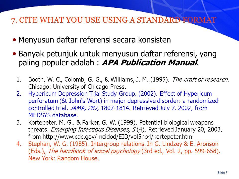 Slide 7 7. CITE WHAT YOU USE USING A STANDARD FORMAT Menyusun daftar referensi secara konsisten Banyak petunjuk untuk menyusun daftar referensi, yang