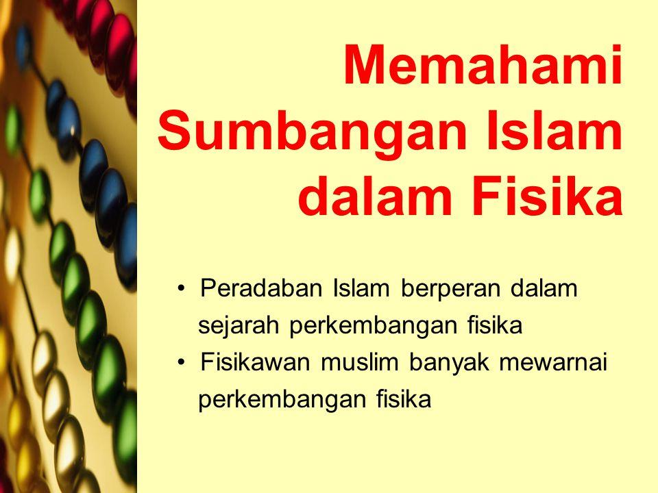 Memahami Sumbangan Islam dalam Fisika Peradaban Islam berperan dalam sejarah perkembangan fisika Fisikawan muslim banyak mewarnai perkembangan fisika