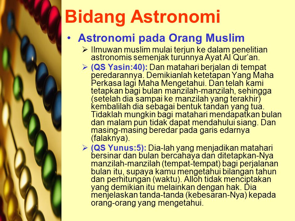 Bidang Astronomi Astronomi pada Orang Muslim  Ilmuwan muslim mulai terjun ke dalam penelitian astronomis semenjak turunnya Ayat Al Qur'an.  (QS Yasi
