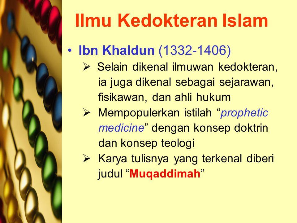Ilmu Kedokteran Islam Ibn Khaldun (1332-1406)  Selain dikenal ilmuwan kedokteran, ia juga dikenal sebagai sejarawan, fisikawan, dan ahli hukum  Mempopulerkan istilah prophetic medicine dengan konsep doktrin dan konsep teologi  Karya tulisnya yang terkenal diberi judul Muqaddimah