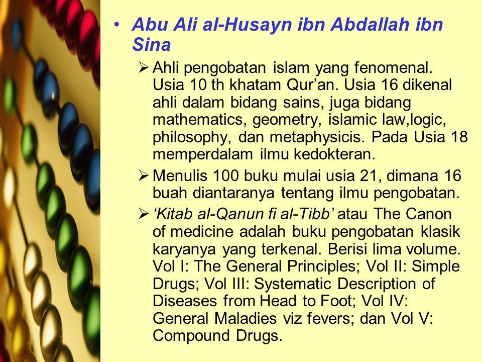 Abu Ali al-Husayn ibn Abdallah ibn Sina  Ahli pengobatan islam yang fenomenal. Usia 10 th khatam Qur'an. Usia 16 dikenal ahli dalam bidang sains, jug