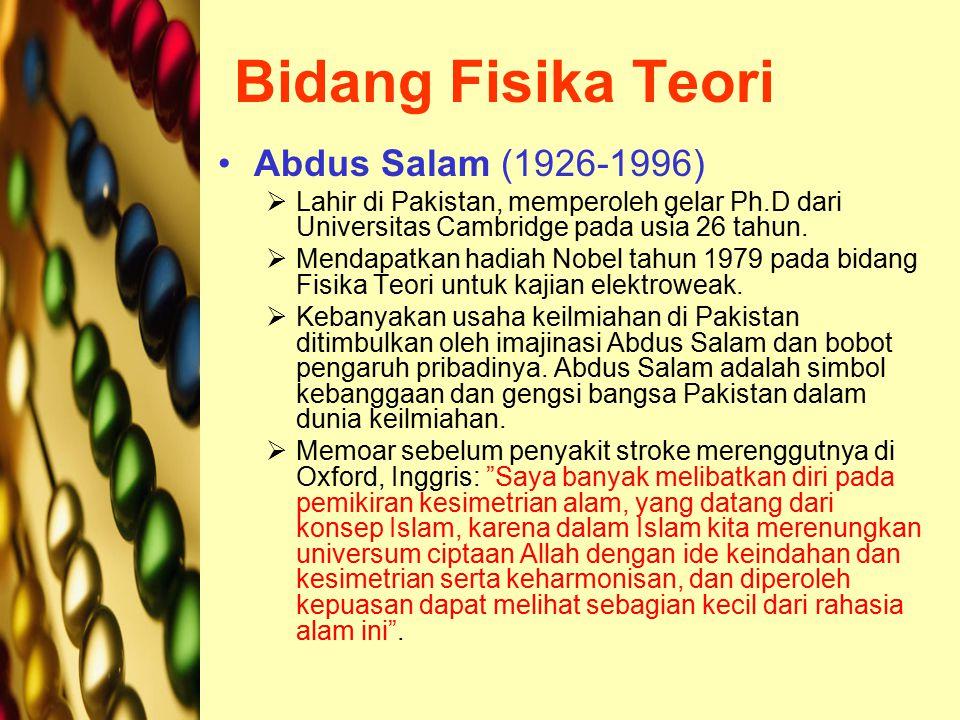 Bidang Fisika Teori Abdus Salam (1926-1996)  Lahir di Pakistan, memperoleh gelar Ph.D dari Universitas Cambridge pada usia 26 tahun.