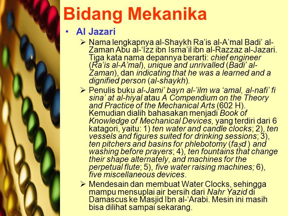 Bidang Mekanika Al Jazari  Nama lengkapnya al-Shaykh Ra'is al-A'mal Badi' al- Zaman Abu al-'Izz ibn Isma'il ibn al-Razzaz al-Jazari.