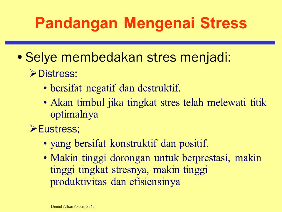 Dinnul Alfian Akbar, 2010 Pandangan Mengenai Stress Selye membedakan stres menjadi:  Distress; bersifat negatif dan destruktif. Akan timbul jika ting