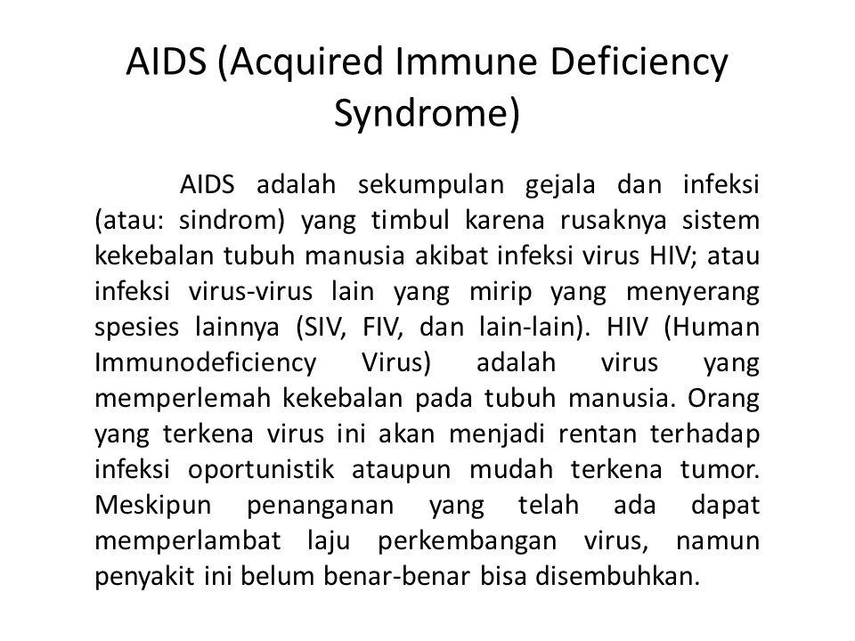 AIDS (Acquired Immune Deficiency Syndrome) AIDS adalah sekumpulan gejala dan infeksi (atau: sindrom) yang timbul karena rusaknya sistem kekebalan tubu