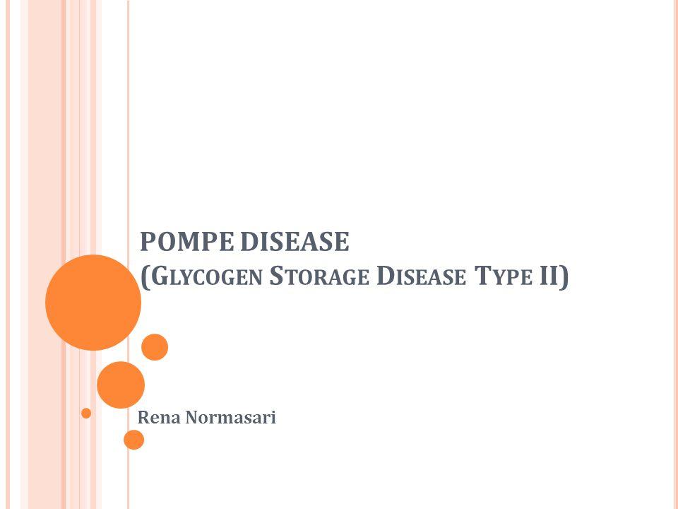 POMPE DISEASE (G LYCOGEN S TORAGE D ISEASE T YPE II) Rena Normasari