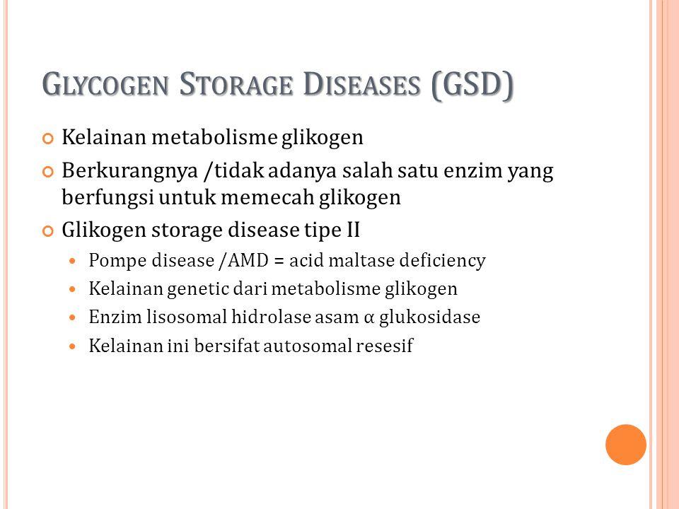 G LYCOGEN S TORAGE D ISEASES (GSD) Kelainan metabolisme glikogen Berkurangnya /tidak adanya salah satu enzim yang berfungsi untuk memecah glikogen Gli