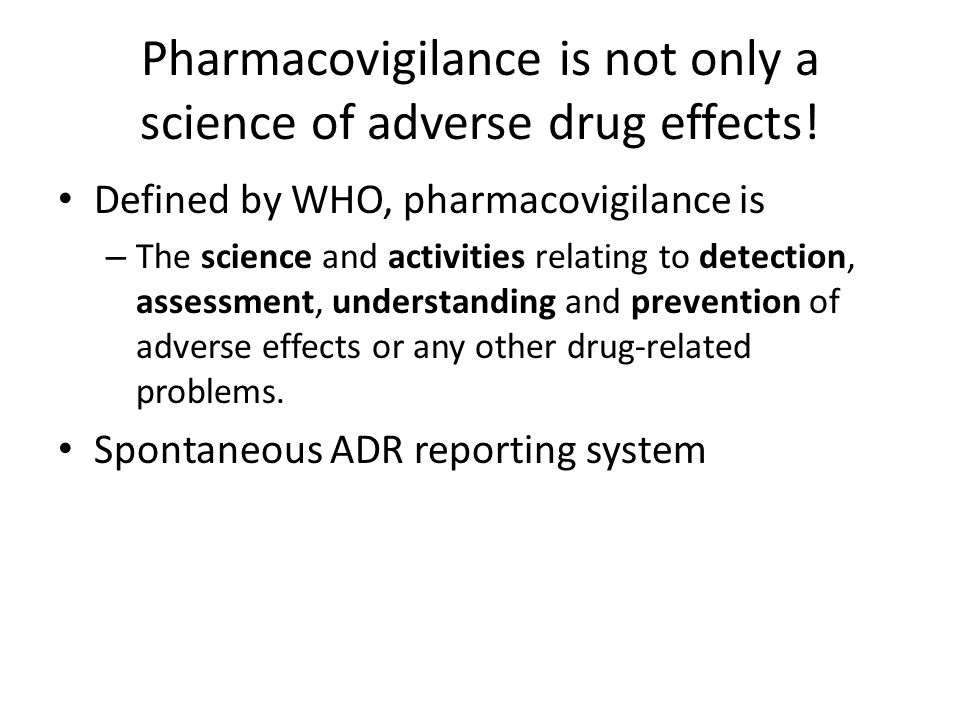Defined by WHO, pharmacovigilance is – The science and activities relating to detection, assessment, understanding and prevention of adverse effects o