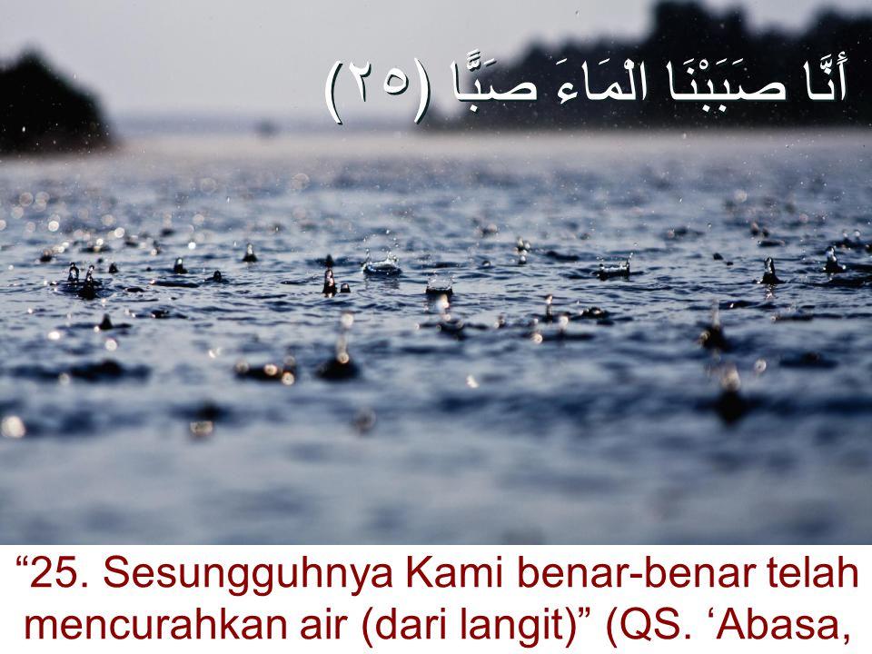 "(أَنَّا صَبَبْنَا الْمَاءَ صَبًّا ﴿٢٥ ""25. Sesungguhnya Kami benar-benar telah mencurahkan air (dari langit)"" (QS. 'Abasa, 80:25)"
