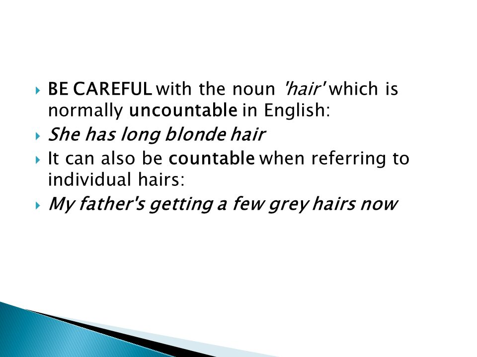  BE CAREFUL with the noun 'hair' which is normally uncountable in English:  She has long blonde hair  It can also be countable when referring to in