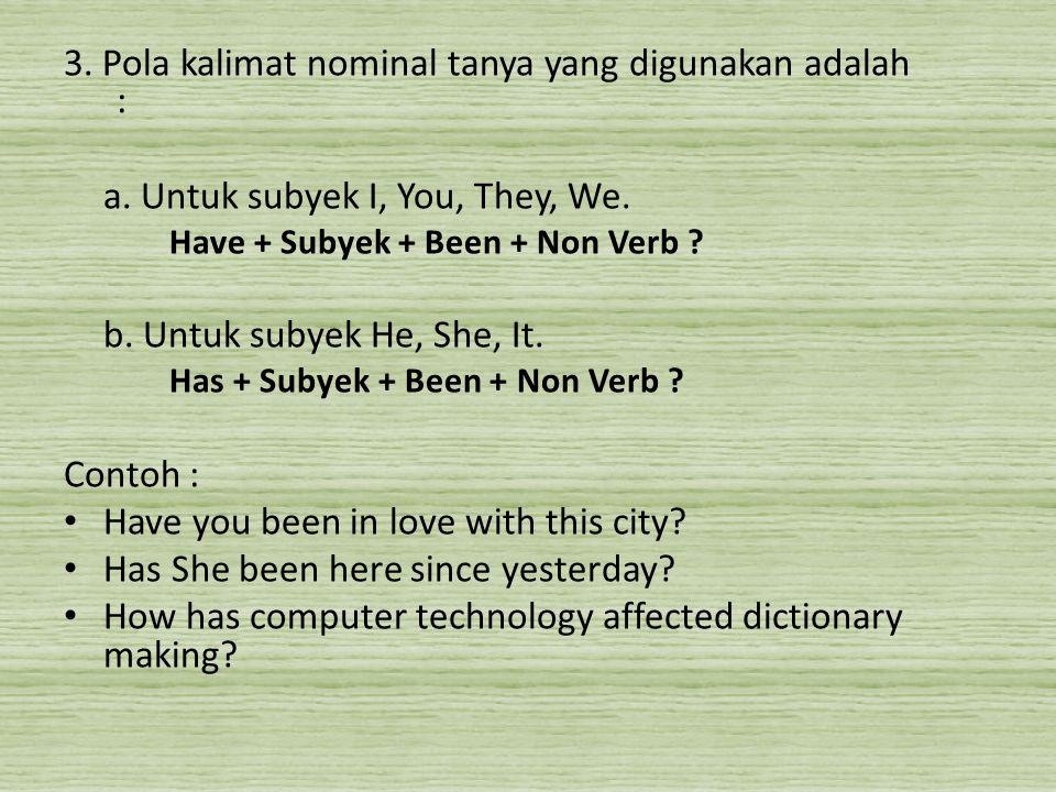 3. Pola kalimat nominal tanya yang digunakan adalah : a. Untuk subyek I, You, They, We. Have + Subyek + Been + Non Verb ? b. Untuk subyek He, She, It.