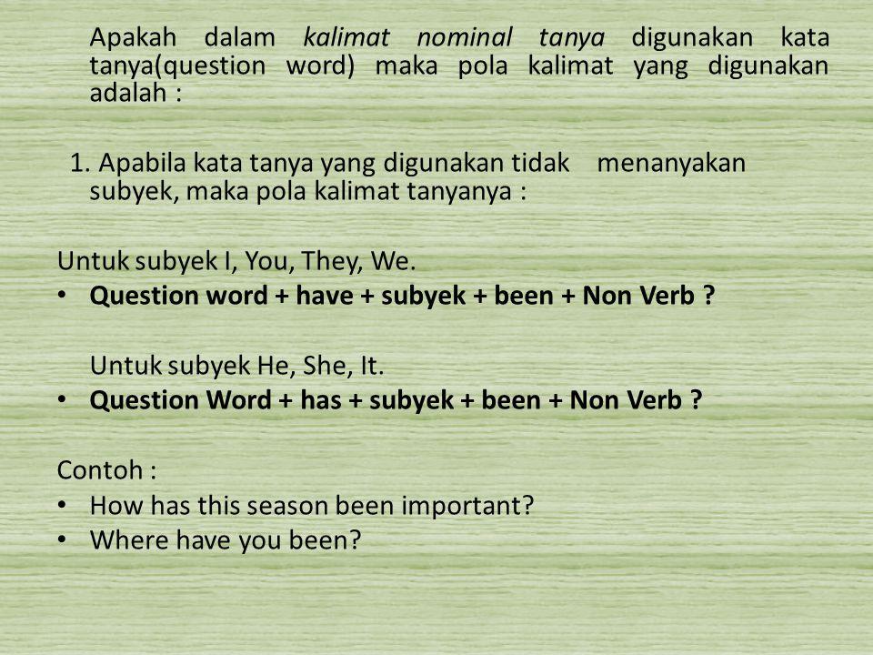 Apakah dalam kalimat nominal tanya digunakan kata tanya(question word) maka pola kalimat yang digunakan adalah : 1. Apabila kata tanya yang digunakan