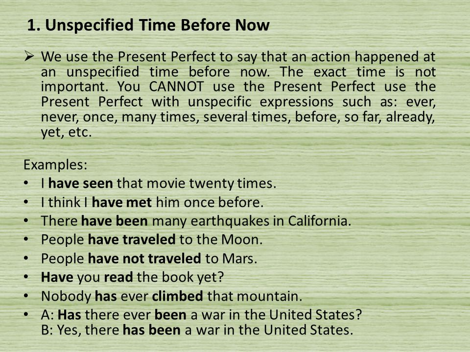  We use the Present Perfect to say that an action happened at an unspecified time before now.