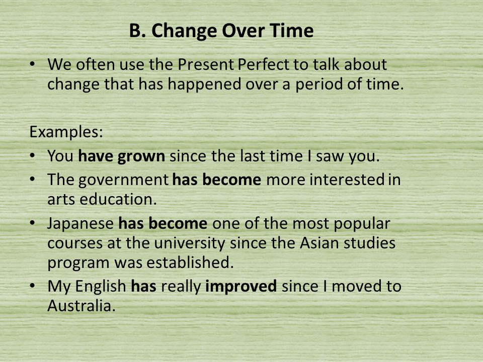 B. Change Over Time We often use the Present Perfect to talk about change that has happened over a period of time. Examples: You have grown since the