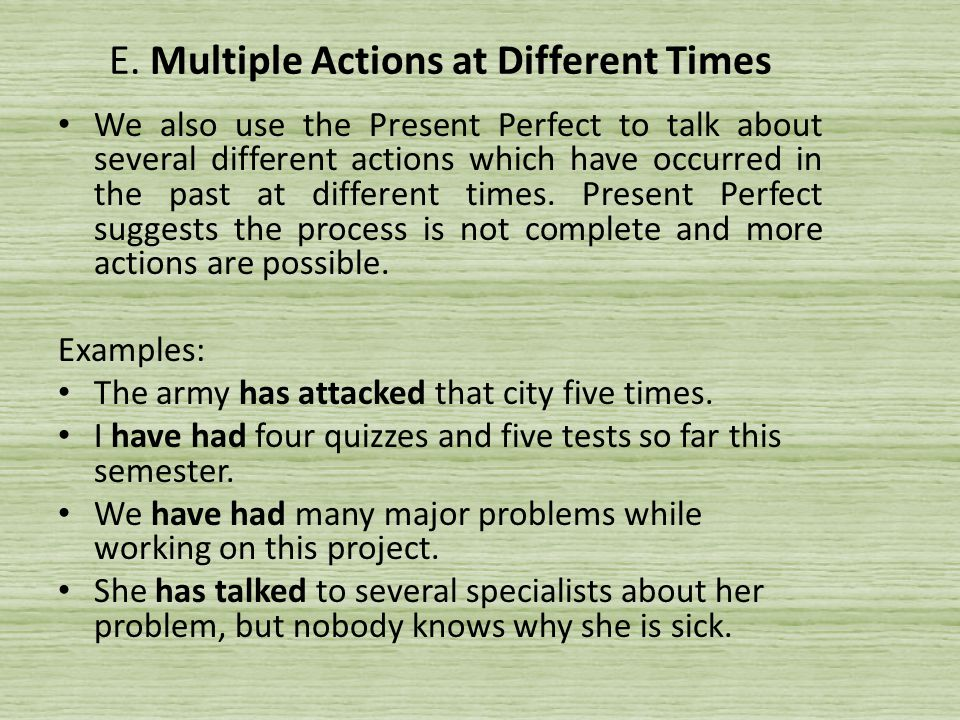 E. Multiple Actions at Different Times We also use the Present Perfect to talk about several different actions which have occurred in the past at diff