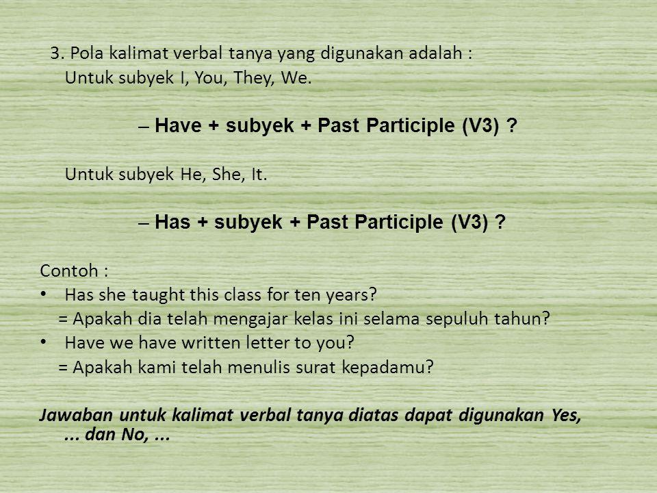 3. Pola kalimat verbal tanya yang digunakan adalah : Untuk subyek I, You, They, We. –Have + subyek + Past Participle (V3) ? Untuk subyek He, She, It.