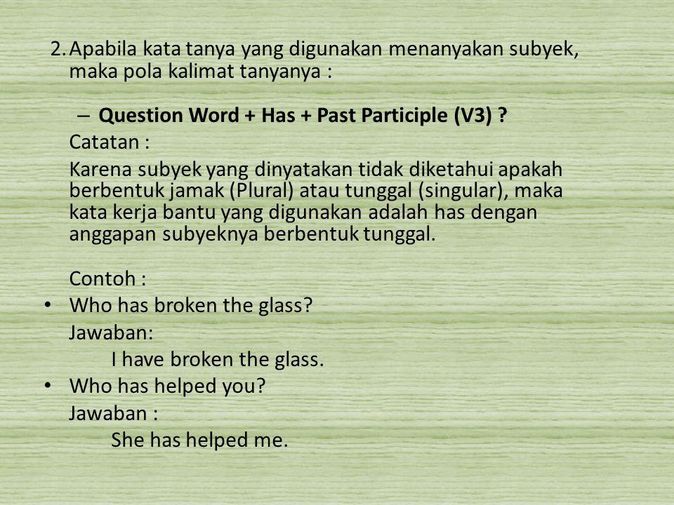 2.Apabila kata tanya yang digunakan menanyakan subyek, maka pola kalimat tanyanya : – Question Word + Has + Past Participle (V3) ? Catatan : Karena su