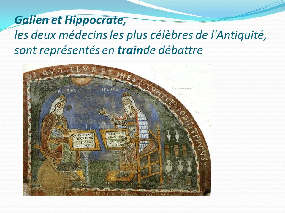 Galien et Hippocrate, les deux médecins les plus célèbres de l Antiquité, sont représentés en trainde débattre
