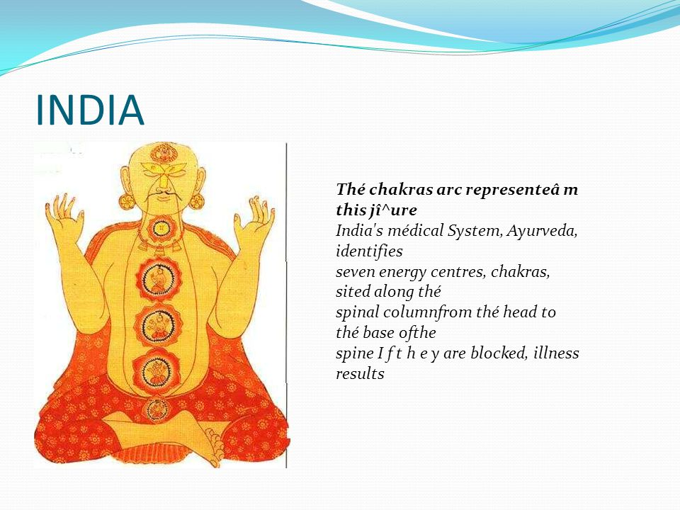 INDIA Thé chakras arc representeâ m this jî^ure India s médical System, Ayurveda, identifies seven energy centres, chakras, sited along thé spinal columnfrom thé head to thé base ofthe spine I f t h e y are blocked, illness results