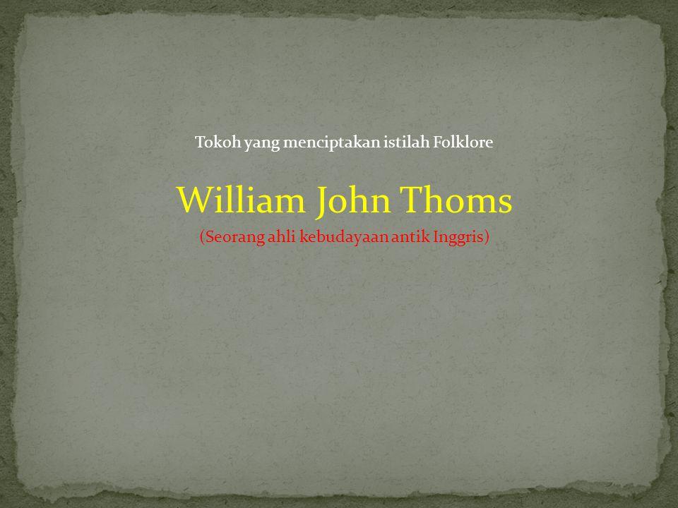 Tokoh yang menciptakan istilah Folklore William John Thoms (Seorang ahli kebudayaan antik Inggris)