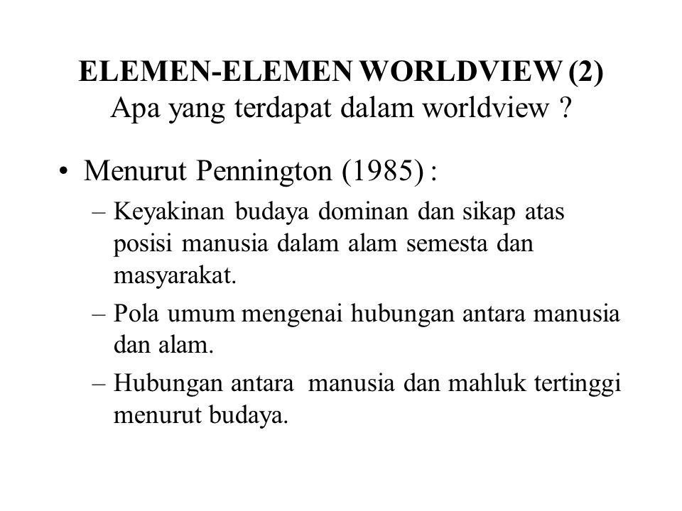 ELEMEN-ELEMEN WORLDVIEW (2) Apa yang terdapat dalam worldview ? Menurut Pennington (1985) : –Keyakinan budaya dominan dan sikap atas posisi manusia da