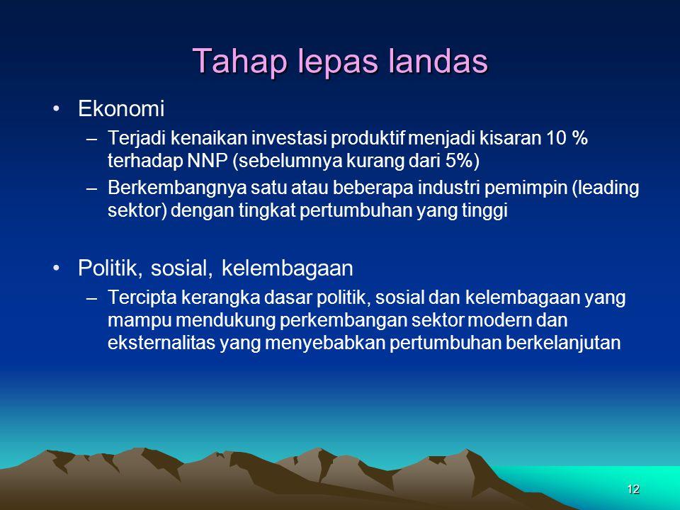 12 Tahap lepas landas Ekonomi –Terjadi kenaikan investasi produktif menjadi kisaran 10 % terhadap NNP (sebelumnya kurang dari 5%) –Berkembangnya satu