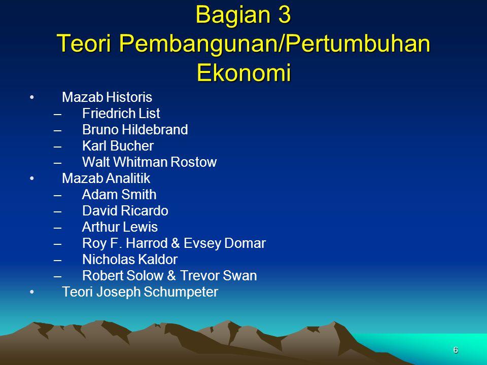 6 Bagian 3 Teori Pembangunan/Pertumbuhan Ekonomi Mazab Historis –Friedrich List –Bruno Hildebrand –Karl Bucher –Walt Whitman Rostow Mazab Analitik –Ad