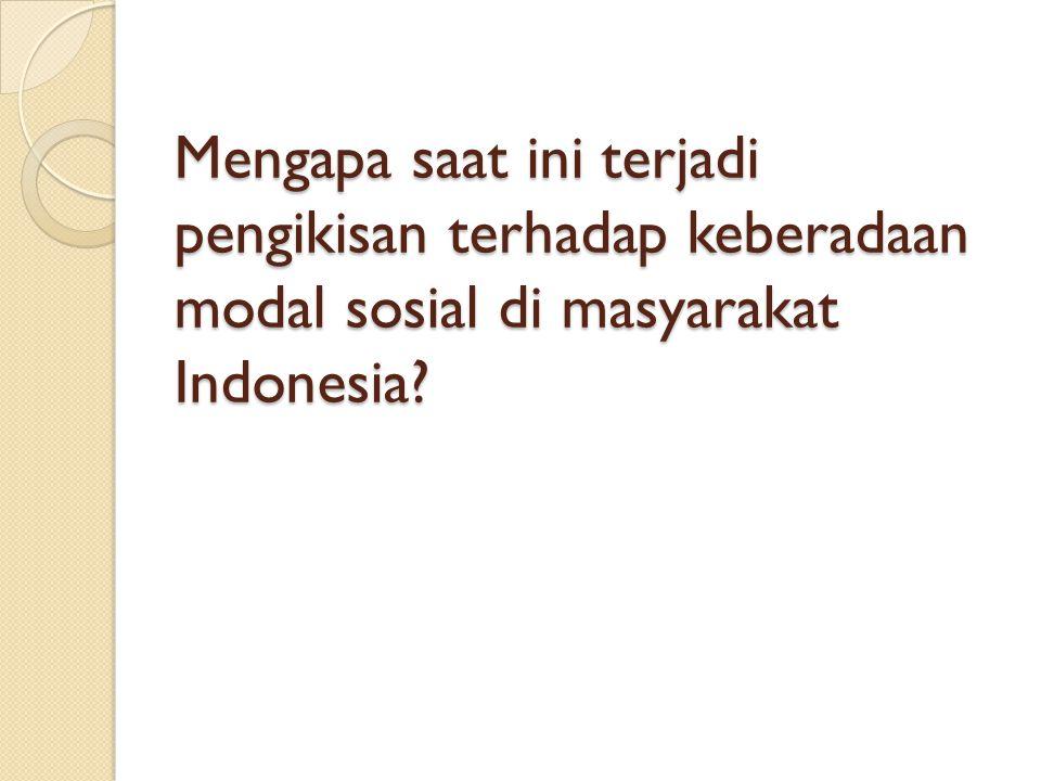 Mengapa saat ini terjadi pengikisan terhadap keberadaan modal sosial di masyarakat Indonesia?