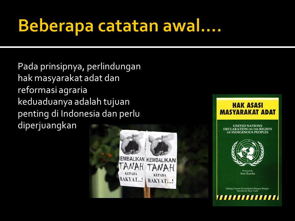Pada prinsipnya, perlindungan hak masyarakat adat dan reformasi agraria keduaduanya adalah tujuan penting di Indonesia dan perlu diperjuangkan