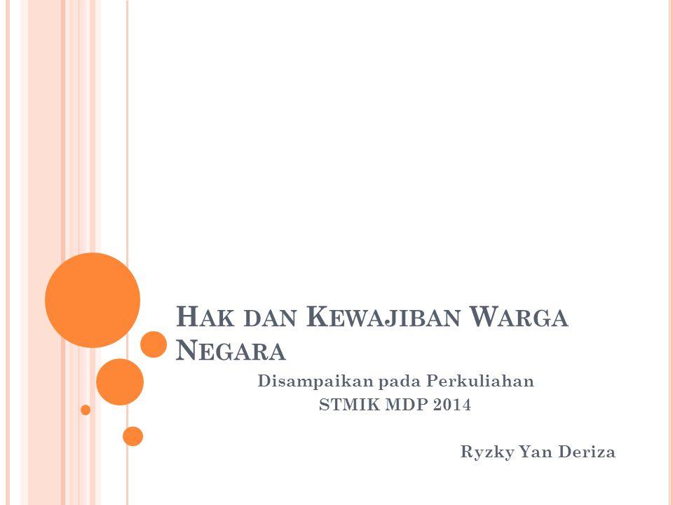 H AK DAN K EWAJIBAN W ARGA N EGARA Disampaikan pada Perkuliahan STMIK MDP 2014 Ryzky Yan Deriza
