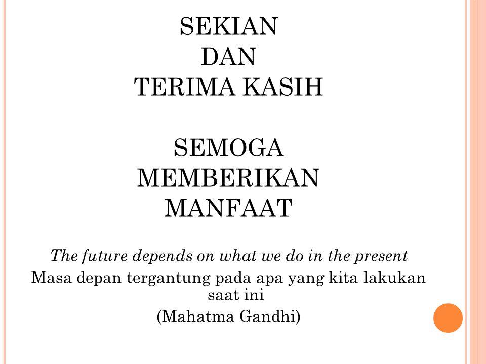 SEKIAN DAN TERIMA KASIH SEMOGA MEMBERIKAN MANFAAT The future depends on what we do in the present Masa depan tergantung pada apa yang kita lakukan saat ini (Mahatma Gandhi)