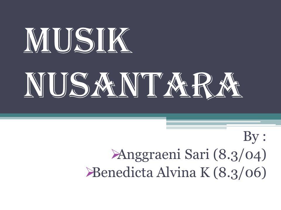 Musik Nusantara By :  Anggraeni Sari (8.3/04)  Benedicta Alvina K (8.3/06)