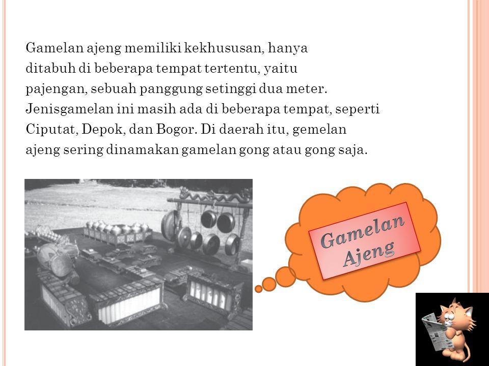 c. Gamelan Ajeng Gamelan ajeng diperkirakan berasal dari Pasundan, kemudian musik tersebut berkembang di wilayah budaya Betawi. Akibatnya, gamelan aje