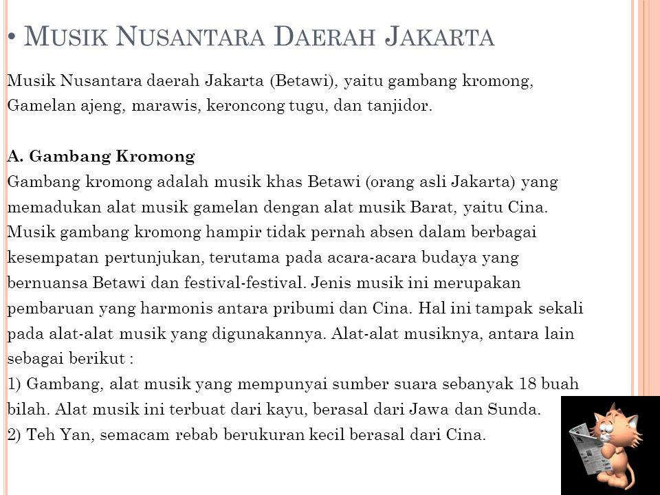 M USIK N USANTARA D AERAH J AKARTA Musik Nusantara daerah Jakarta (Betawi), yaitu gambang kromong, Gamelan ajeng, marawis, keroncong tugu, dan tanjidor.