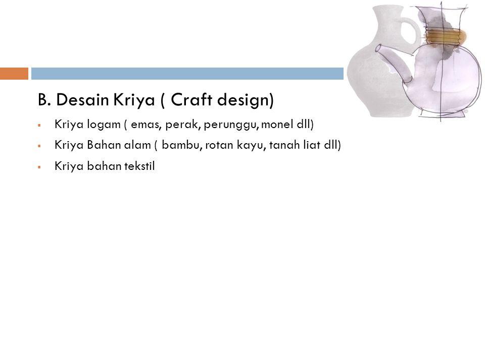 B. Desain Kriya ( Craft design)  Kriya logam ( emas, perak, perunggu, monel dll)  Kriya Bahan alam ( bambu, rotan kayu, tanah liat dll)  Kriya baha