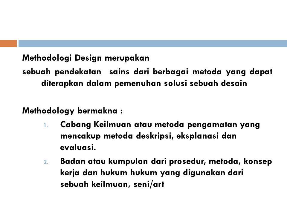 Methodologi Design merupakan sebuah pendekatan sains dari berbagai metoda yang dapat diterapkan dalam pemenuhan solusi sebuah desain Methodology bermakna : 1.