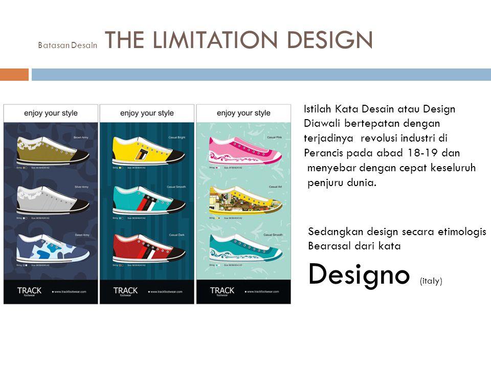 Batasan Desain THE LIMITATION DESIGN Istilah Kata Desain atau Design Diawali bertepatan dengan terjadinya revolusi industri di Perancis pada abad 18-19 dan menyebar dengan cepat keseluruh penjuru dunia.