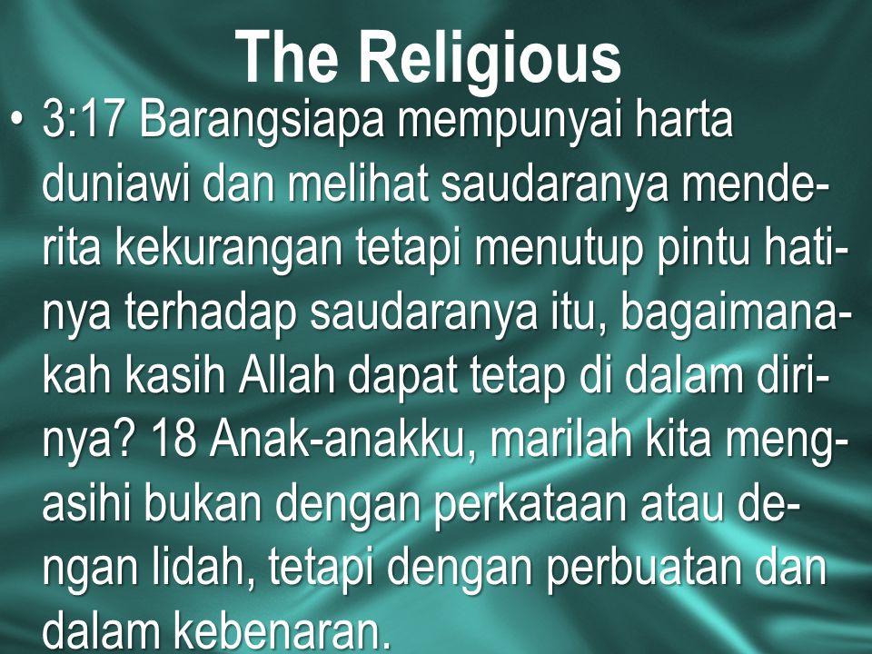 The Religious 3:17 Barangsiapa mempunyai harta duniawi dan melihat saudaranya mende- rita kekurangan tetapi menutup pintu hati- nya terhadap saudarany