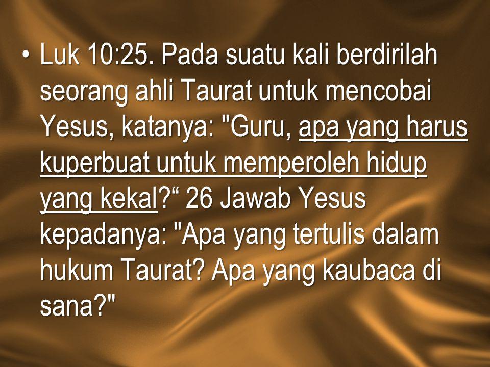Luk 10:25. Pada suatu kali berdirilah seorang ahli Taurat untuk mencobai Yesus, katanya: