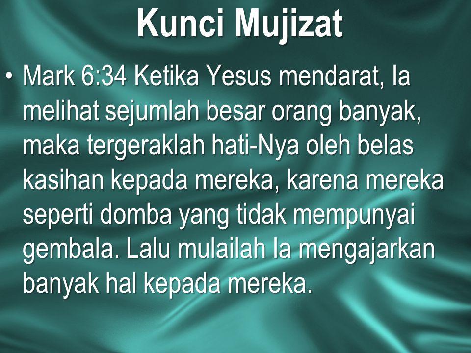 Kunci Mujizat Mark 6:34 Ketika Yesus mendarat, Ia melihat sejumlah besar orang banyak, maka tergeraklah hati-Nya oleh belas kasihan kepada mereka, kar