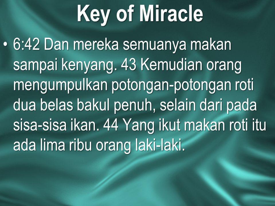 Key of Miracle 6:42 Dan mereka semuanya makan sampai kenyang. 43 Kemudian orang mengumpulkan potongan-potongan roti dua belas bakul penuh, selain dari
