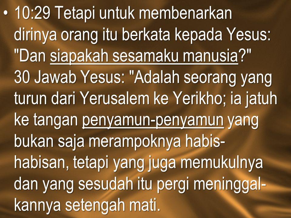 10:29 Tetapi untuk membenarkan dirinya orang itu berkata kepada Yesus:
