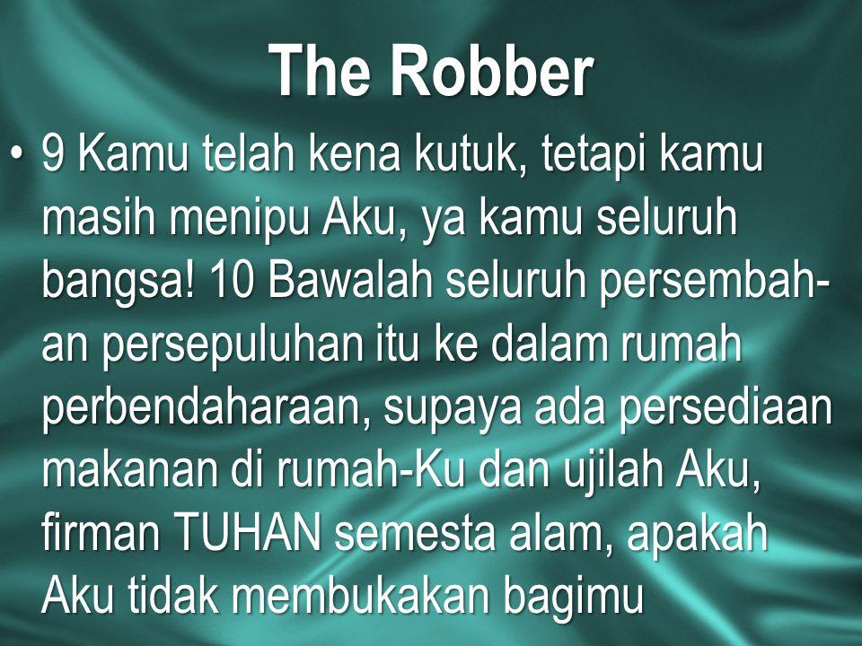 The Robber 9 Kamu telah kena kutuk, tetapi kamu masih menipu Aku, ya kamu seluruh bangsa! 10 Bawalah seluruh persembah- an persepuluhan itu ke dalam r