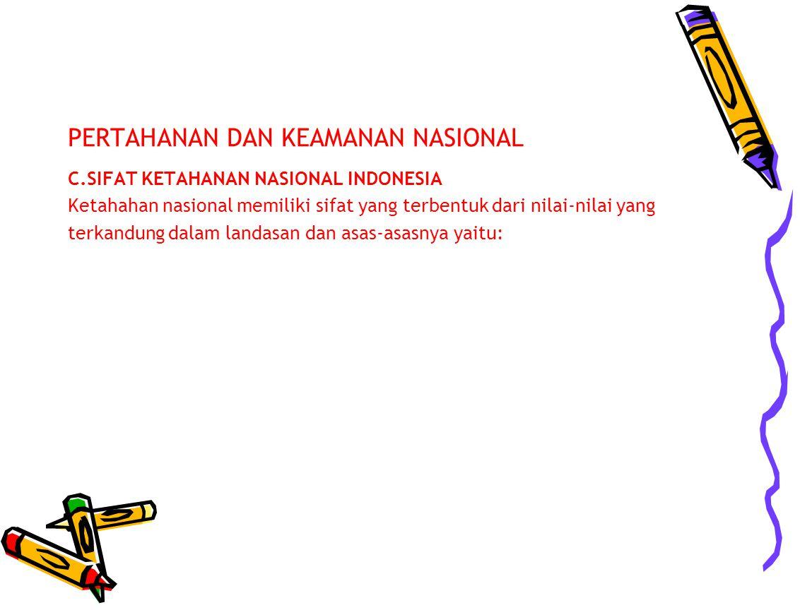 PERTAHANAN DAN KEAMANAN NASIONAL C.SIFAT KETAHANAN NASIONAL INDONESIA Ketahahan nasional memiliki sifat yang terbentuk dari nilai-nilai yang terkandun