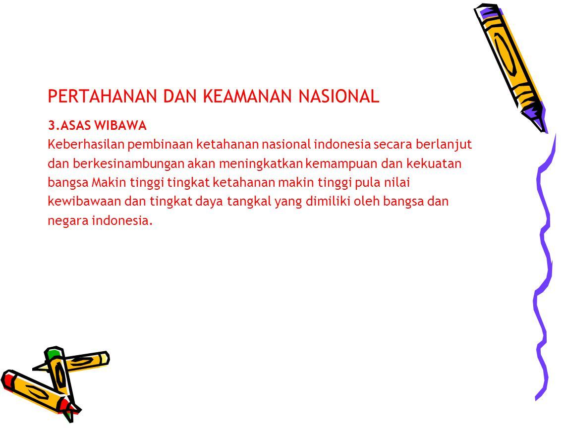 PERTAHANAN DAN KEAMANAN NASIONAL 3.ASAS WIBAWA Keberhasilan pembinaan ketahanan nasional indonesia secara berlanjut dan berkesinambungan akan meningka