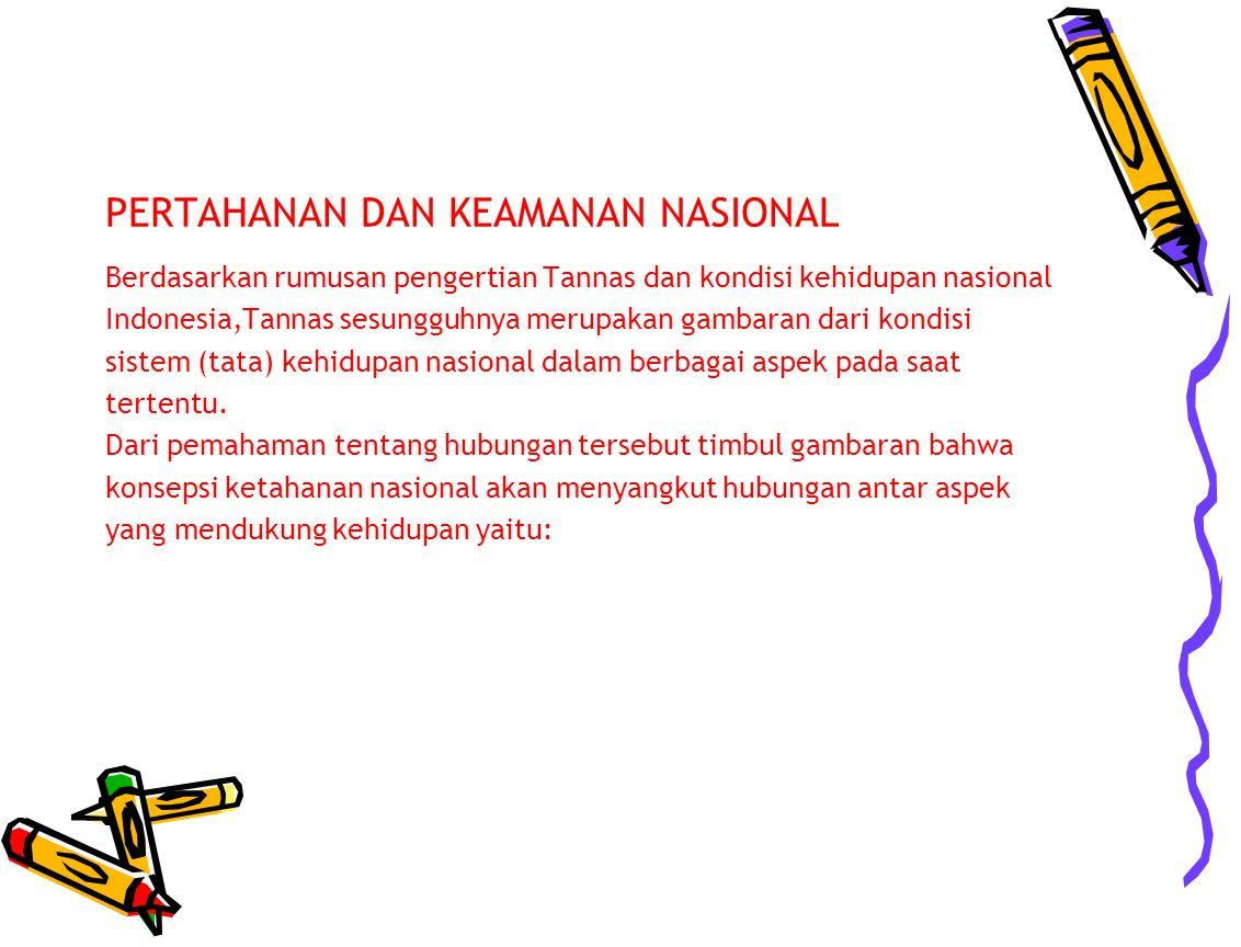 PERTAHANAN DAN KEAMANAN NASIONAL Berdasarkan rumusan pengertian Tannas dan kondisi kehidupan nasional Indonesia,Tannas sesungguhnya merupakan gambaran