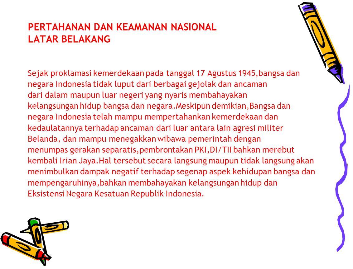 PERTAHANAN DAN KEAMANAN NASIONAL LATAR BELAKANG Sejak proklamasi kemerdekaan pada tanggal 17 Agustus 1945,bangsa dan negara Indonesia tidak luput dari