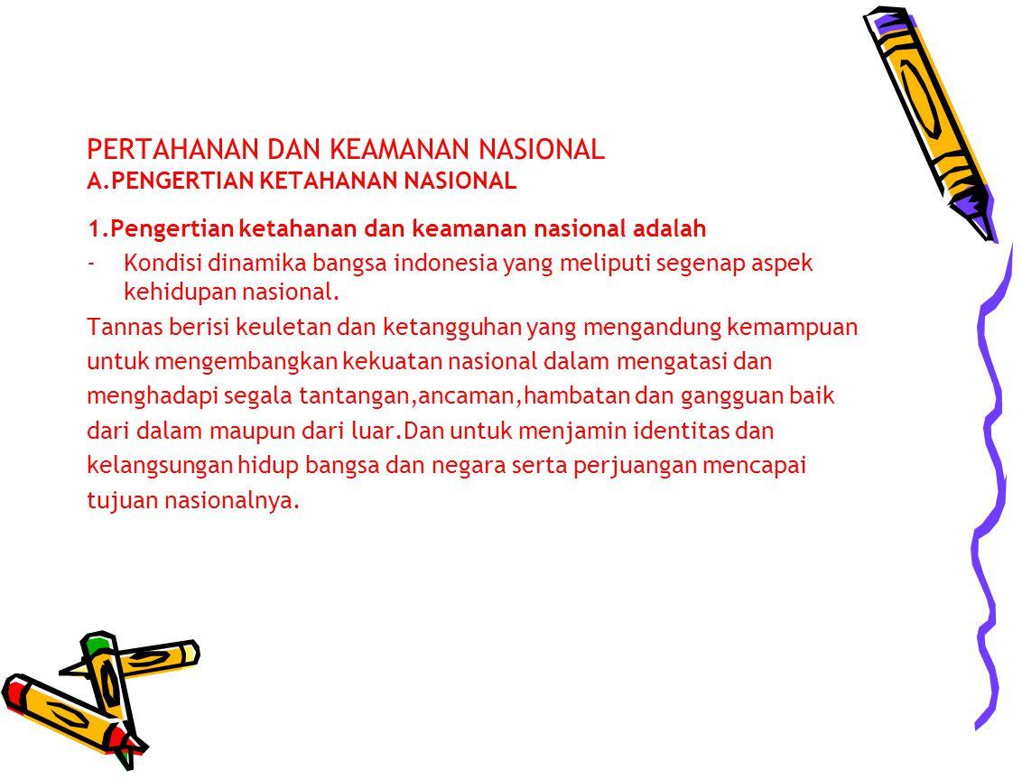 PERTAHANAN DAN KEAMANAN NASIONAL A.PENGERTIAN KETAHANAN NASIONAL 1.Pengertian ketahanan dan keamanan nasional adalah -Kondisi dinamika bangsa indonesi