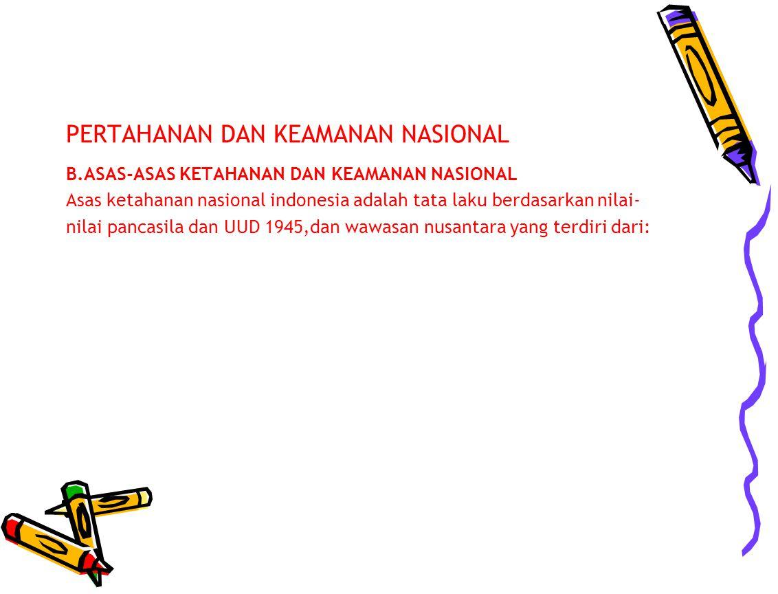 PERTAHANAN DAN KEAMANAN NASIONAL B.ASAS-ASAS KETAHANAN DAN KEAMANAN NASIONAL Asas ketahanan nasional indonesia adalah tata laku berdasarkan nilai- nil